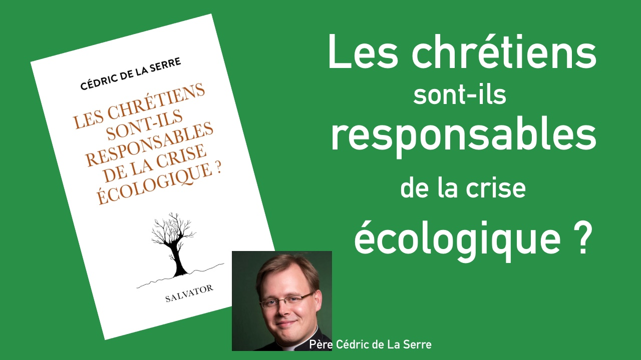 Les chrétiens sont-ils responsables de la crise écologique ? – P. Cédric de La Serre